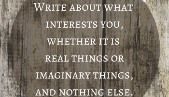 Write about what interests you, whether it is real things or imaginary things